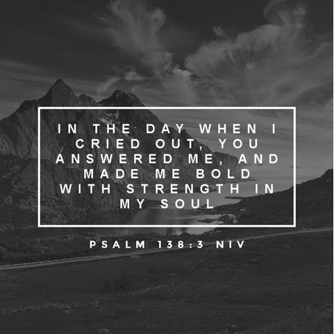 In the day when I cried out, you answered me, and made me bold with strength in my soul. - Psalm 138:3